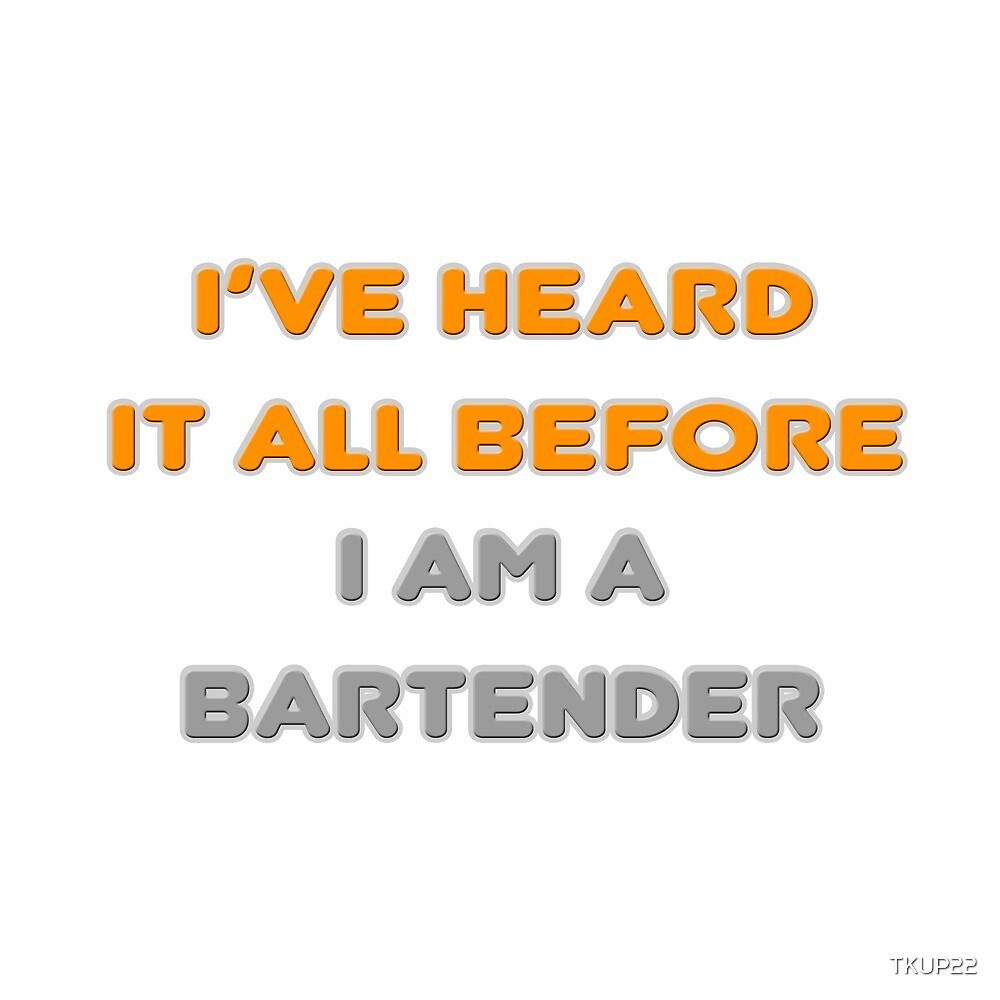 I've Heard It All Before ... I Am A Bartender by TKUP22