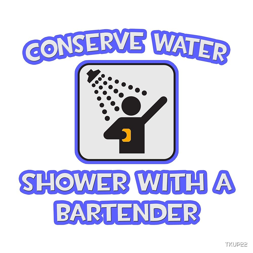 Conserve Water .. Shower With A Bartender by TKUP22