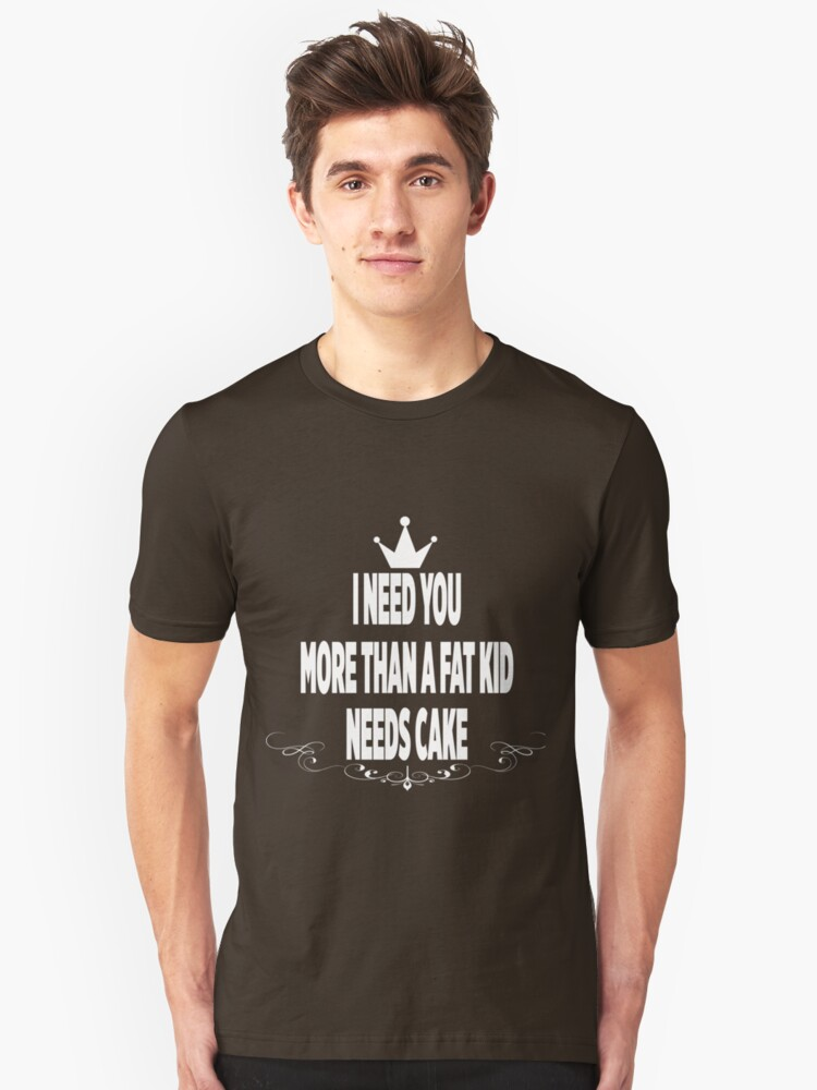 I need you more than a fat kid needs cake Unisex T-Shirt Front
