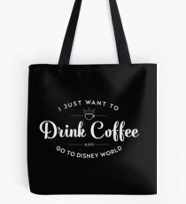 I Just Want to Drink Coffee and Go To Disney Tote Bag