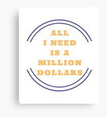 All I Need is a Million Dollars  Canvas Print