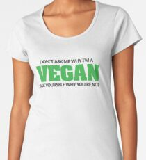 Don't ask me why I'm a vegan, ask yourself why you're not Women's Premium T-Shirt