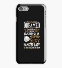 I never dreamed i'd end up a dating super sexy hamster lady - T-shirts & Hoodies iPhone Case/Skin