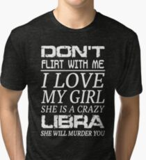 Don't Flirt With Me I Love My Girl She is a Crazy Libra Tri-blend T-Shirt