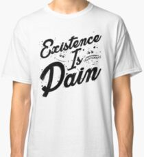 EXISTENCE IS PAIN! Classic T-Shirt