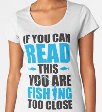 If you can read this you are fishing too close Women's Premium T-Shirt