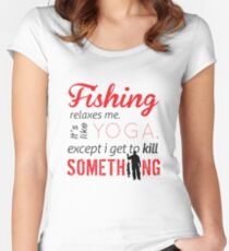 Fishing relaxes me. It's like YOGA, except I get to kill something Women's Fitted Scoop T-Shirt
