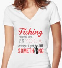 Fishing relaxes me. It's like YOGA, except I get to kill something Women's Fitted V-Neck T-Shirt