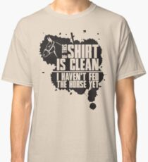 If this t-shirts is clean I haven't fed the horse yet Classic T-Shirt