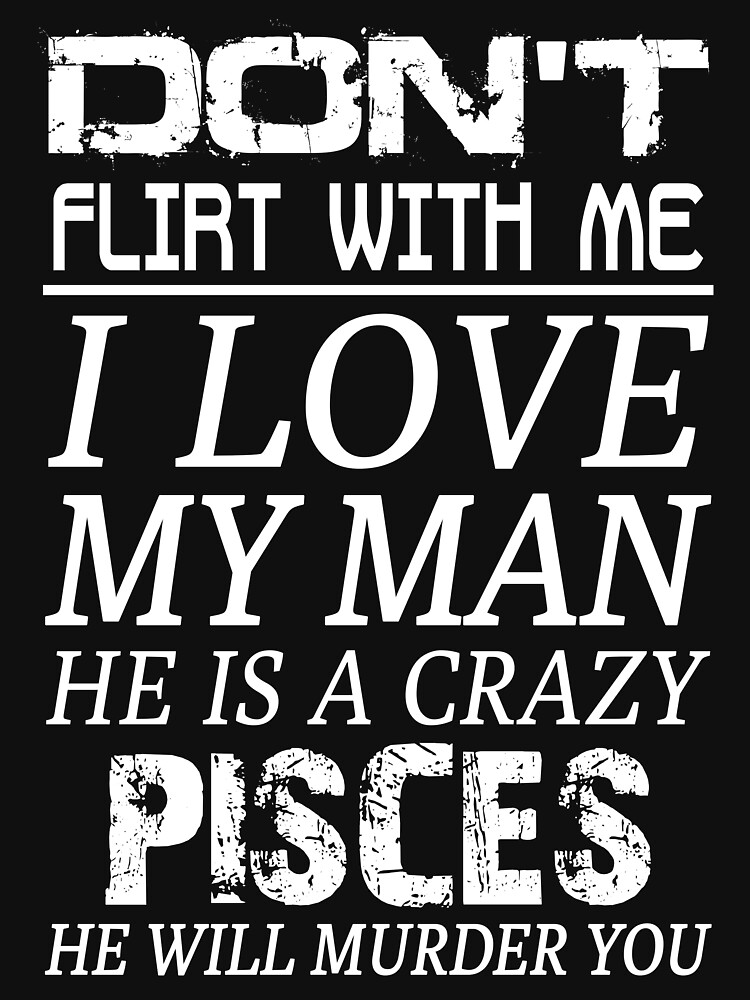 Don't Flirt With Me I Love My Man He is a Crazy Pisces by