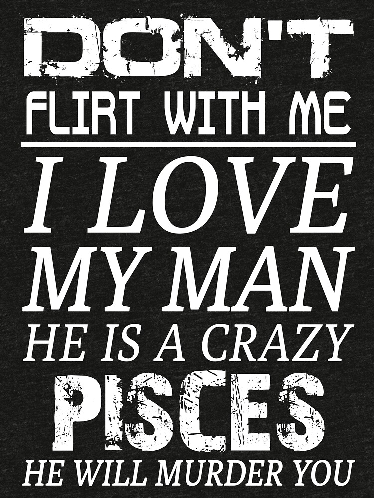 Don't Flirt With Me I Love My Man He is a Crazy Pisces   Tri-blend T-Shirt
