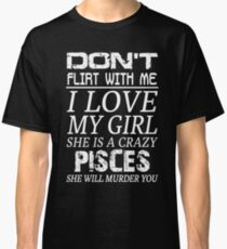 Don't Flirt With Me I Love My Girl She is a Crazy Pisces Classic T-Shirt