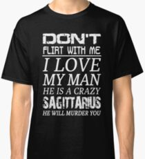 Don't Flirt With Me I Love My Man He is a Crazy Sagittarius Classic T-Shirt