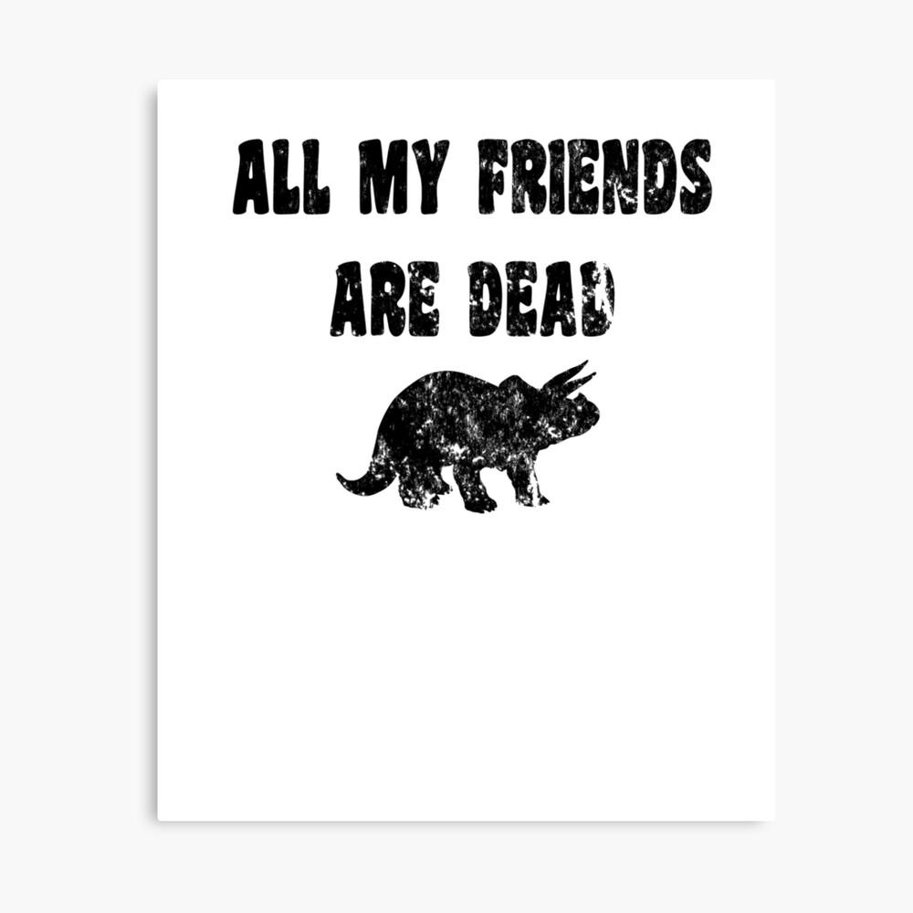 Lustiges Dinosaurier-T-Shirt - alle meine Freunde sind tot Leinwanddruck