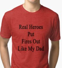 Real Heroes Put Fires Out Like My Dad  Tri-blend T-Shirt