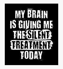 MY BRAIN IS GIVING ME THE SILENT TREATMENT TODAY Photographic Print