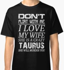 Don't Flirt With Me I Love My Wife She is a Crazy Taurus Classic T-Shirt