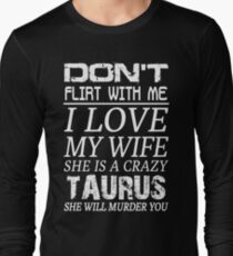 Don't Flirt With Me I Love My Wife She is a Crazy Taurus Long Sleeve T-Shirt