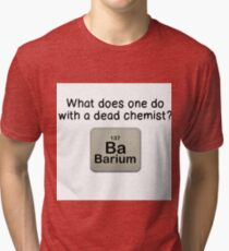 WHAT DOES ONE DO WITH DEAD CHEMIST? Tri-blend T-Shirt