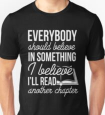EVERYBODY SHOULD BELIEVE IN SOMETHING I BELIEVE I'LL READ ANOTHER CHAPTER Unisex T-Shirt