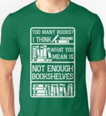 TOO MANY BOOKS? I THINK WHAT YOU MEAN IS NOT ENOUGH BOOKSHELVES Unisex T-Shirt