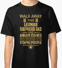 Walk away this german shepherd  dad has anger issues and a serious dislike for stupid people Classic T-Shirt
