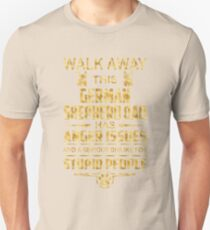 Walk away this german shepherd  dad has anger issues and a serious dislike for stupid people T-Shirt
