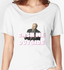 Cash Me Outside Women's Relaxed Fit T-Shirt