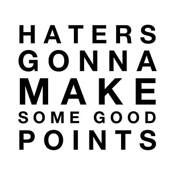 Haters Gonna Make Some Good Points by MamaTees