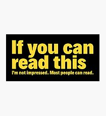 If you can read this: I'm not impressed. Most people can read. Photographic Print