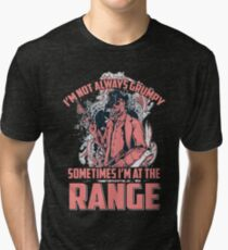 I'm not always grumpy Sometimes I'm at the range Tri-blend T-Shirt