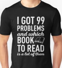 I GOT 99 PROBLEMS AND WHICH BOOK TO READ IS A LOT OF THEM Unisex T-Shirt