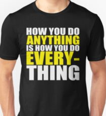 How You Do Anything Is How You EVERYTHING Unisex T-Shirt
