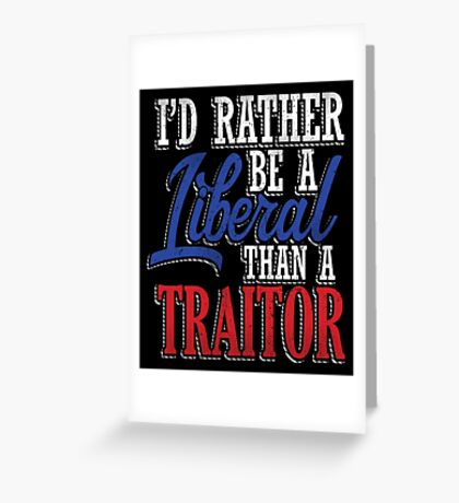 Rather be a Liberal than Traitor Greeting Card