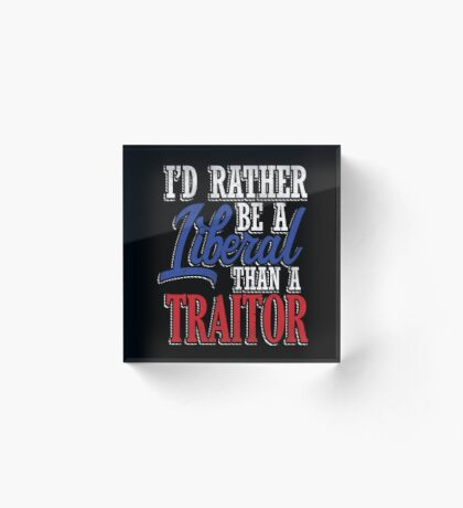 Rather be a Liberal than Traitor Acrylic Block