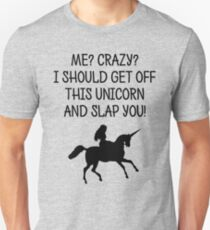 Me? Crazy? I should get off this unicorn and slap you! T-Shirt
