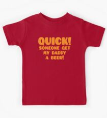 Quick someone get my Daddy a BEER! Kids Tee