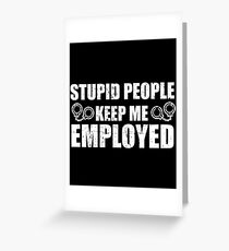 Stupid People Keep Me Employed Greeting Card