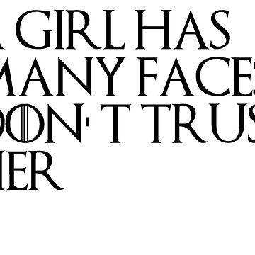 A GIRL HAS MANY FACES DON'T TRUST HER - GAME OF THRONES by Swiifii