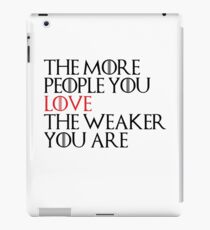 THE MORE PEOPLE YOU LOVE THE WEAKER YOU ARE - Game Of Thrones iPad Case/Skin
