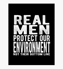 Real Men Protect Our Environment - not their bottom line Photographic Print