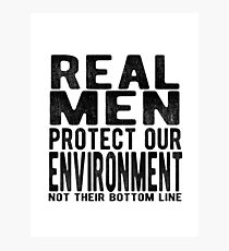 Real Men Protect Our Environment. Not Their Bottom Line. Photographic Print