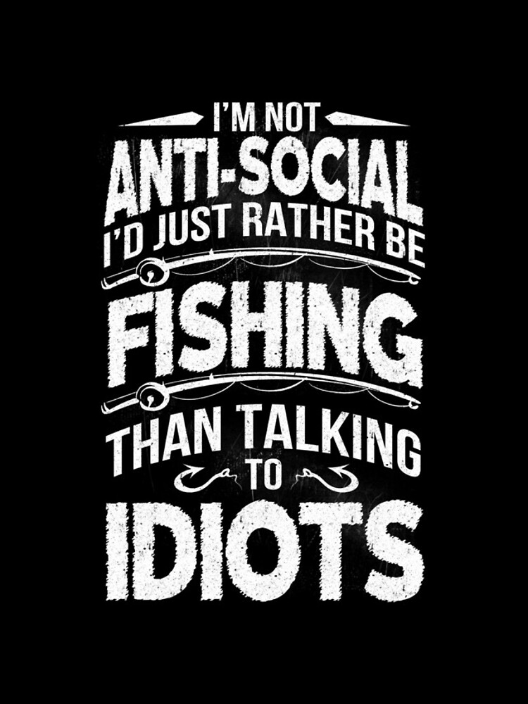 I'M NOT ANTI-SOCIAL I'D JUST RATHER BE FISHING THAN TALKING TO IDIOTS by Thomasverman