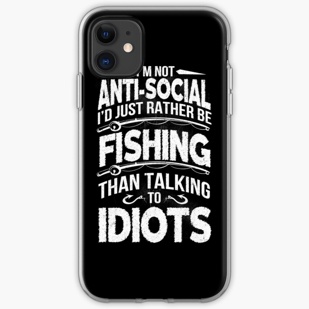 I'M NOT ANTI-SOCIAL I'D JUST RATHER BE FISHING THAN TALKING TO IDIOTS iPhone Case & Cover
