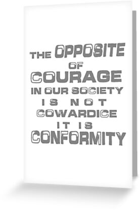 The opposite of courage in our society is not cowardice it is the opposite of courage in our society is not cowardice it is conformity by m4hsunfo