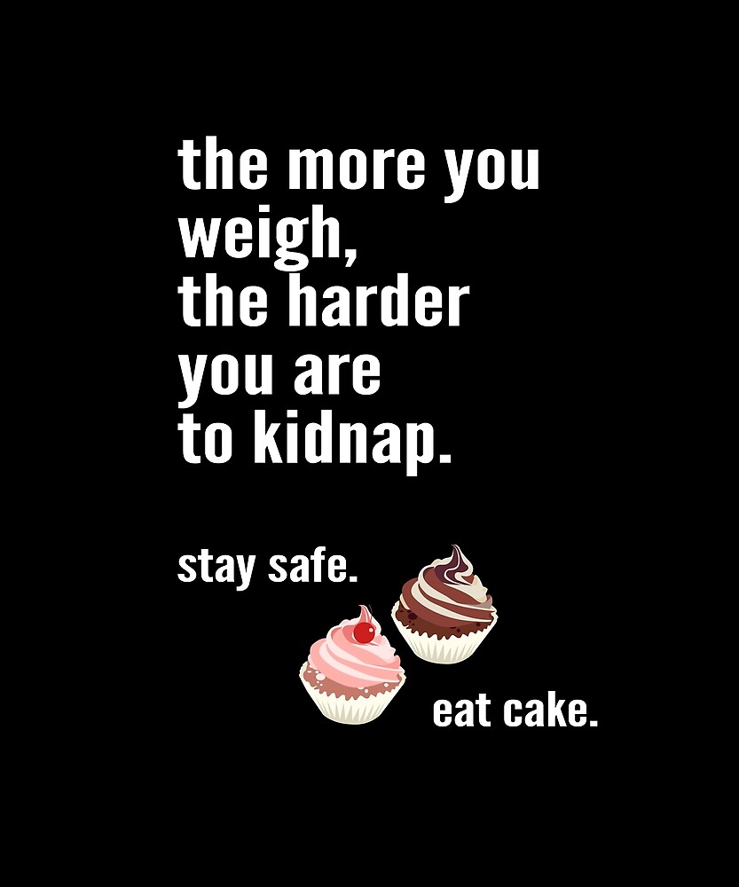 The more you weigh, the harder you are to kidnap. Stay safe. Eat cake. by STYLESYNDIKAT