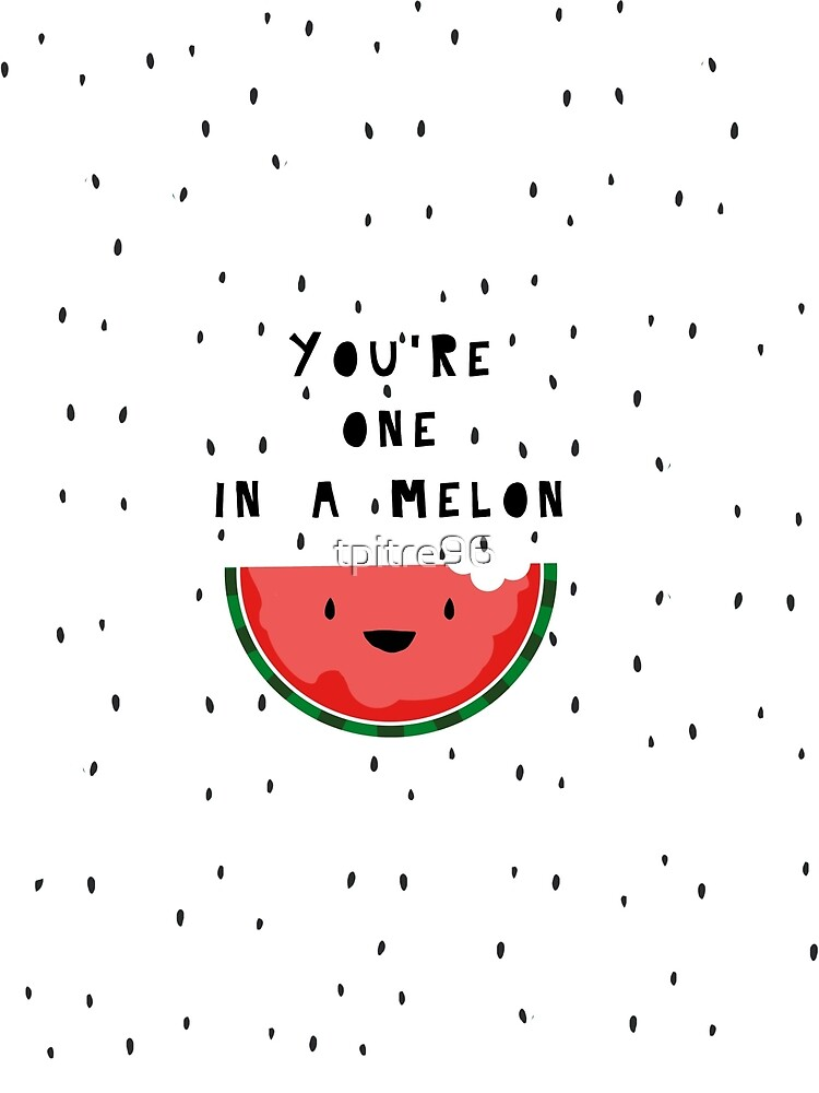 You're one in a melon by tpitre96