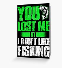 YOU LOST ME AT I DON'T LIKE FISHING Greeting Card