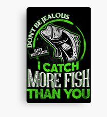 DON'T BE JEALOUS JUST BECAUSE I CATCH MORE FISH THAN YOU Canvas Print