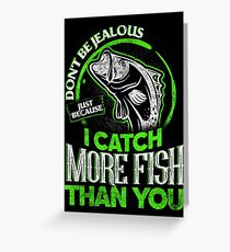 DON'T BE JEALOUS JUST BECAUSE I CATCH MORE FISH THAN YOU Greeting Card